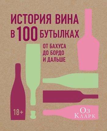 История вина в 100 бутылках. От Бахуса до Бордо и дальше