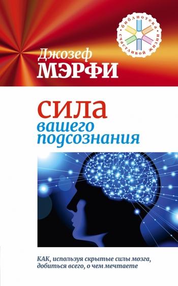 Сила вашего подсознания. Как, используя скрытые силы мозга, добиться всего, о чем мечтаете
