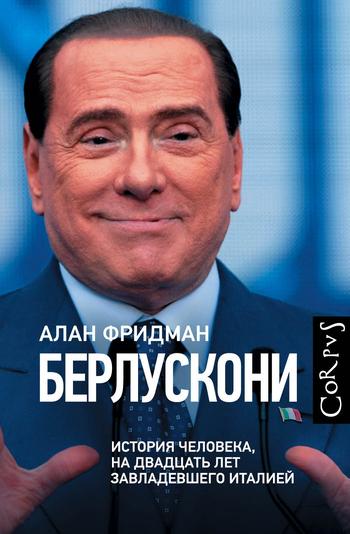 Берлускони. История человека, на двадцать лет завладевшего Италией