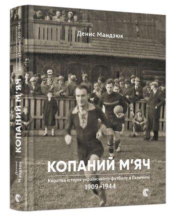 Копаний м'яч. Коротка історія українського футболу в Галичині 1909-1944